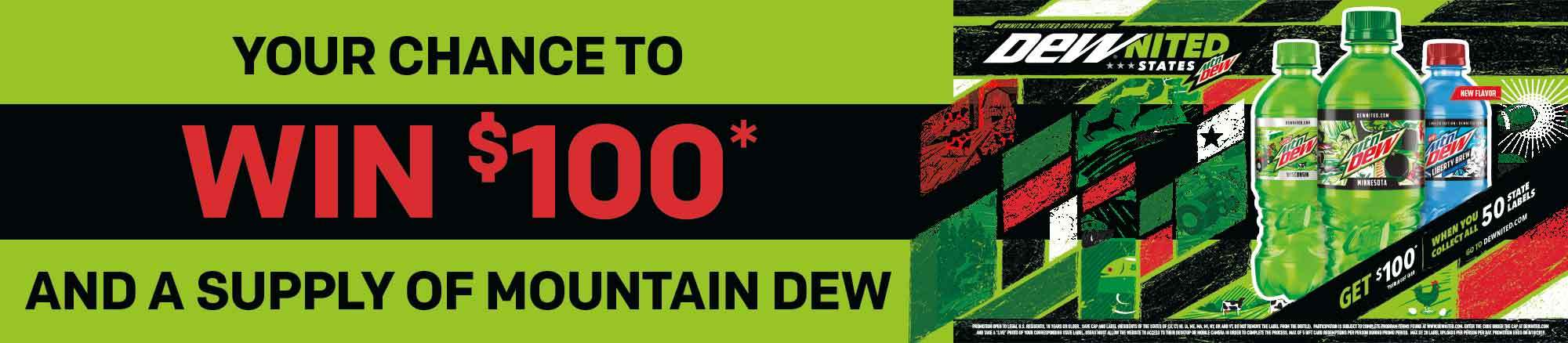 Enter for a chance to win $100* and a supply of Mountain Dew! *Pre-paid gift card